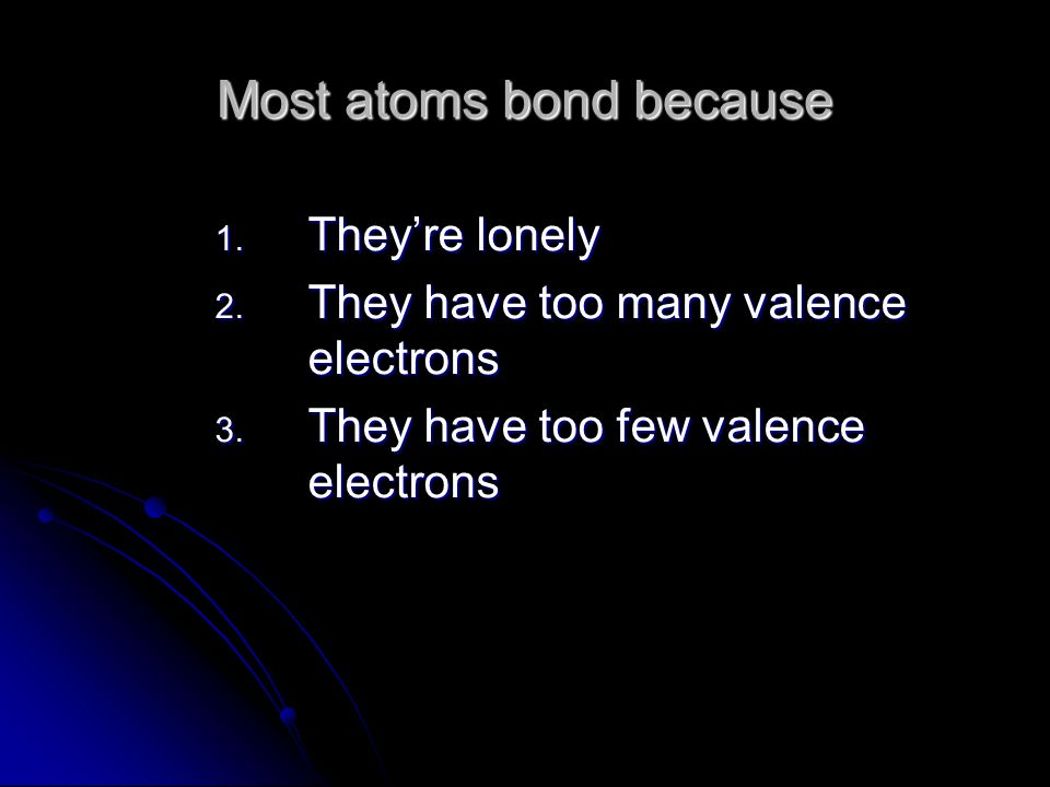 Most atoms bond because 1. Theyre lonely 2. They have too many valence electrons 3.