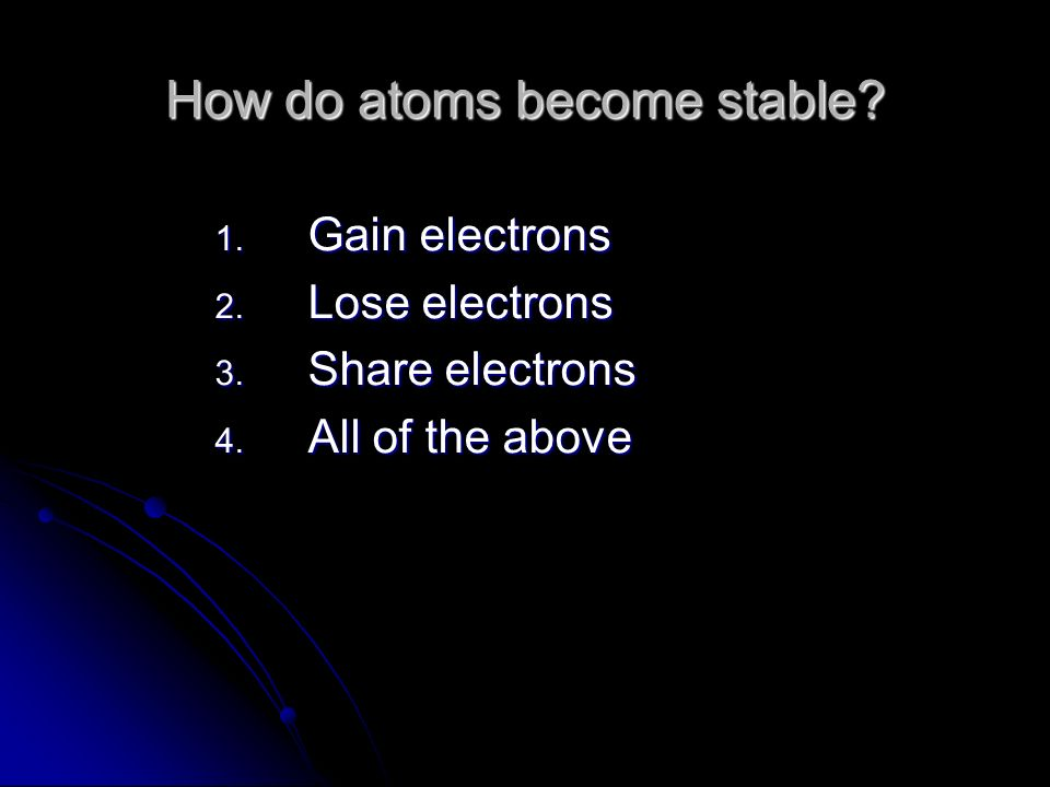 How do atoms become stable. 1. Gain electrons 2.