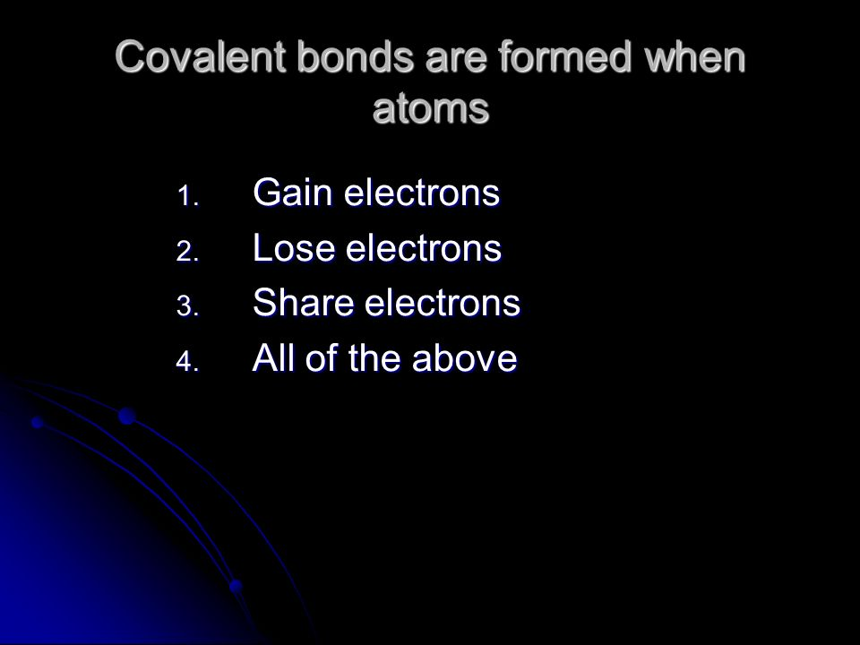 Covalent bonds are formed when atoms 1. Gain electrons 2.