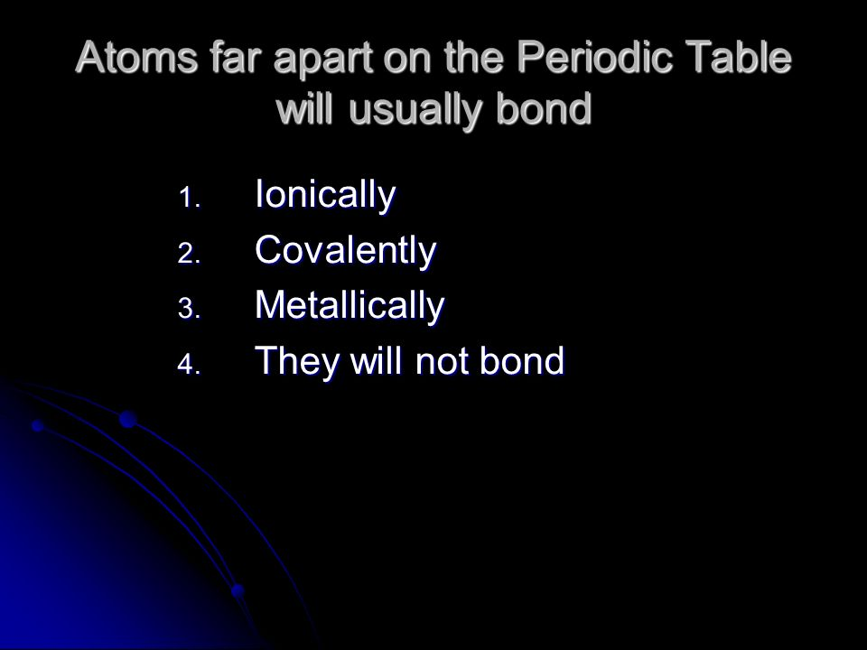 Atoms far apart on the Periodic Table will usually bond 1.