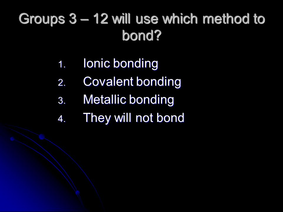 Groups 3 – 12 will use which method to bond. 1. Ionic bonding 2.