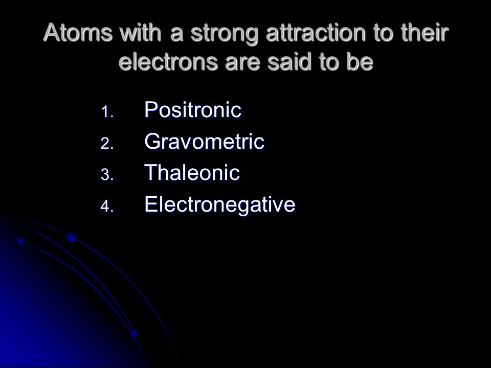 Atoms with a strong attraction to their electrons are said to be 1.
