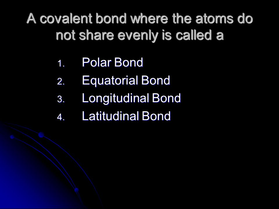 A covalent bond where the atoms do not share evenly is called a 1.