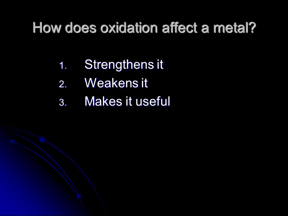 How does oxidation affect a metal 1. Strengthens it 2. Weakens it 3. Makes it useful