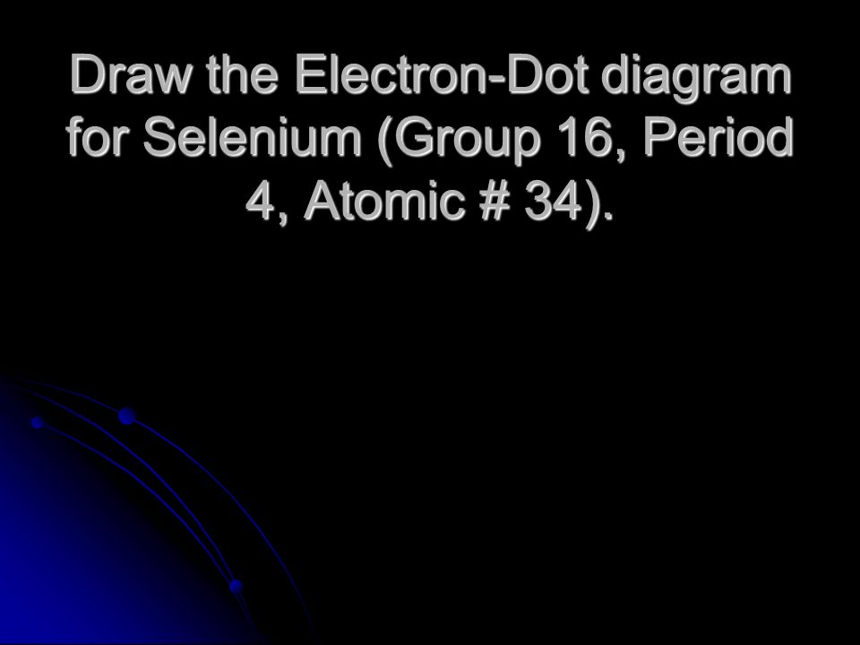 Draw the Electron-Dot diagram for Selenium (Group 16, Period 4, Atomic # 34).