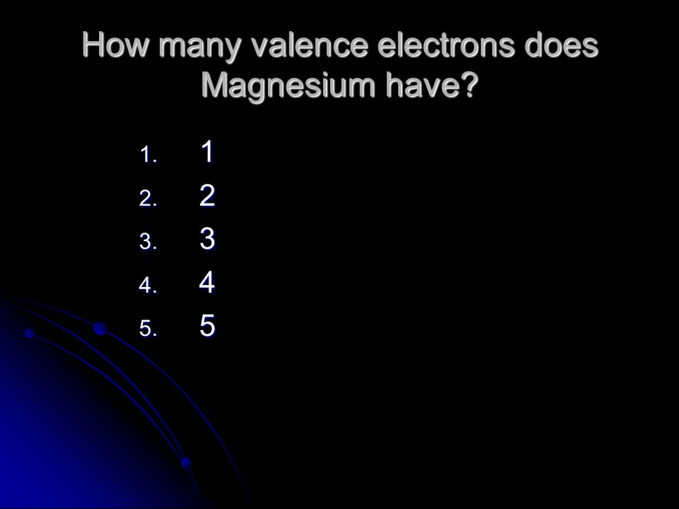 How many valence electrons does Magnesium have 1. 1 2. 2 3. 3 4. 4 5. 5