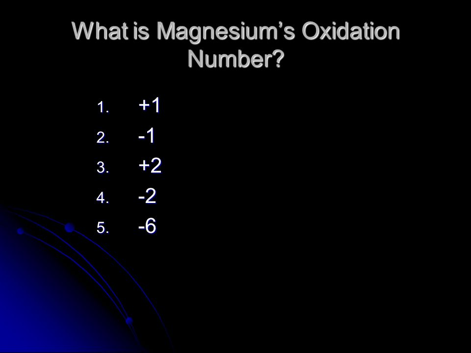 What is Magnesiums Oxidation Number 1. +1 2. -1 3. +2 4. -2 5. -6