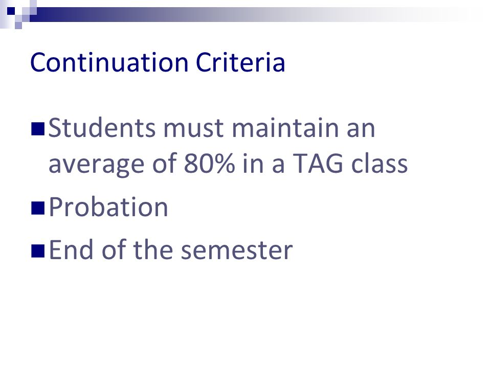 Continuation Criteria Students must maintain an average of 80% in a TAG class Probation End of the semester