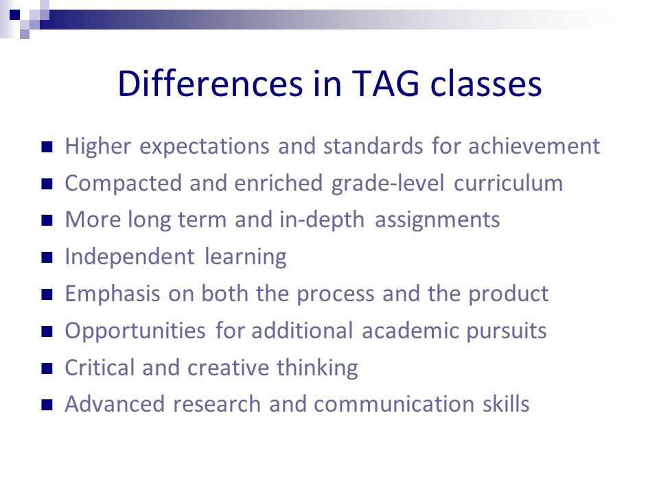 Differences in TAG classes Higher expectations and standards for achievement Compacted and enriched grade-level curriculum More long term and in-depth assignments Independent learning Emphasis on both the process and the product Opportunities for additional academic pursuits Critical and creative thinking Advanced research and communication skills