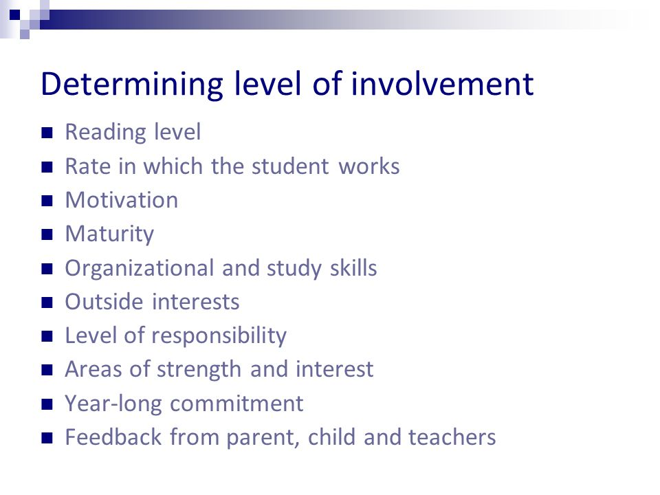 Determining level of involvement Reading level Rate in which the student works Motivation Maturity Organizational and study skills Outside interests Level of responsibility Areas of strength and interest Year-long commitment Feedback from parent, child and teachers