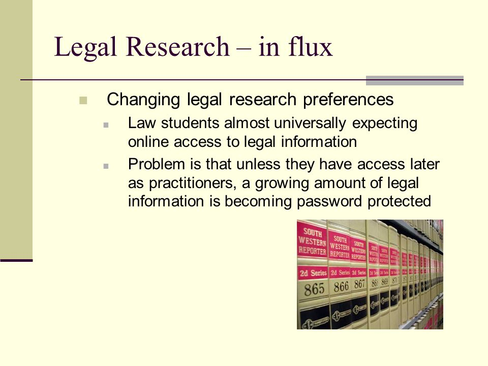 Legal Research – in flux Changing legal research preferences Law students almost universally expecting online access to legal information Problem is that unless they have access later as practitioners, a growing amount of legal information is becoming password protected