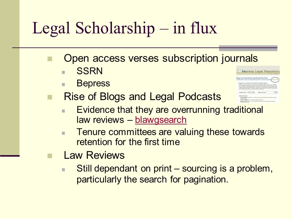 Legal Scholarship – in flux Open access verses subscription journals SSRN Bepress Rise of Blogs and Legal Podcasts Evidence that they are overrunning traditional law reviews – blawgsearchblawgsearch Tenure committees are valuing these towards retention for the first time Law Reviews Still dependant on print – sourcing is a problem, particularly the search for pagination.