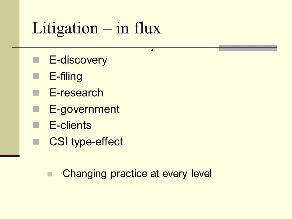 Litigation – in flux E-discovery E-filing E-research E-government E-clients CSI type-effect Changing practice at every level