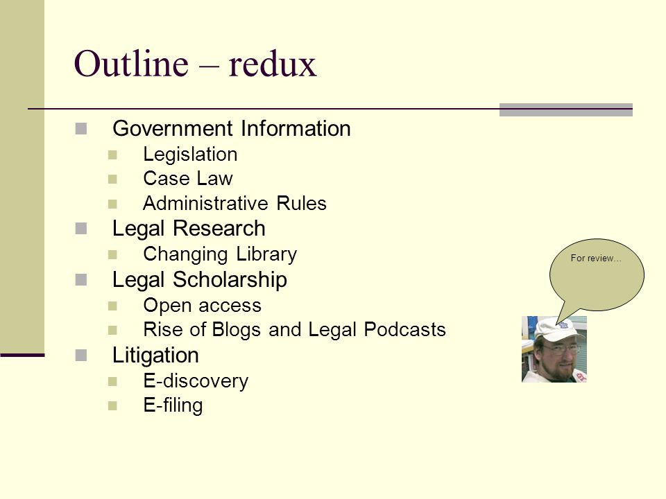 Outline – redux Government Information Legislation Case Law Administrative Rules Legal Research Changing Library Legal Scholarship Open access Rise of Blogs and Legal Podcasts Litigation E-discovery E-filing For review…