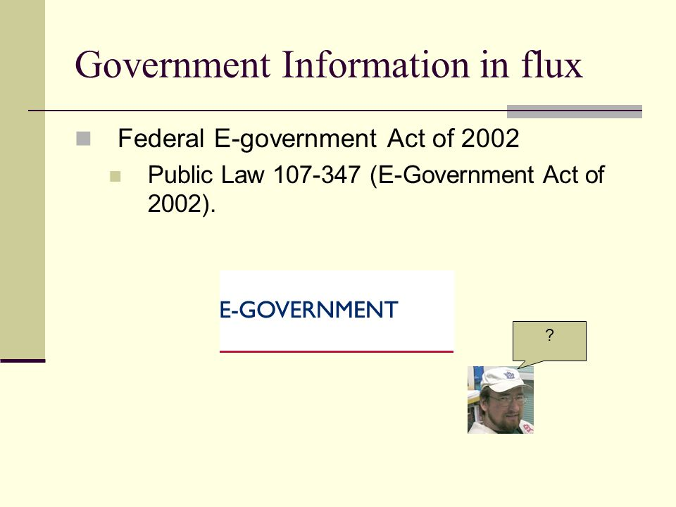 Government Information in flux Federal E-government Act of 2002 Public Law 107-347 (E-Government Act of 2002).