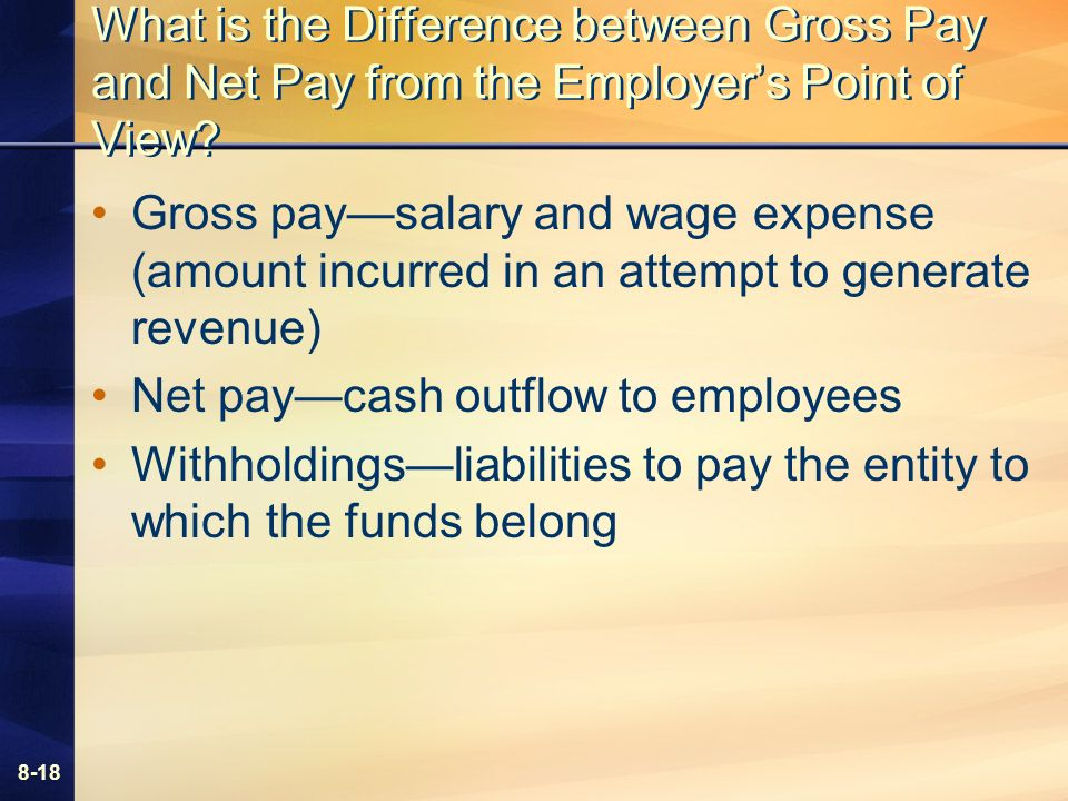 8-18 What is the Difference between Gross Pay and Net Pay from the Employers Point of View.