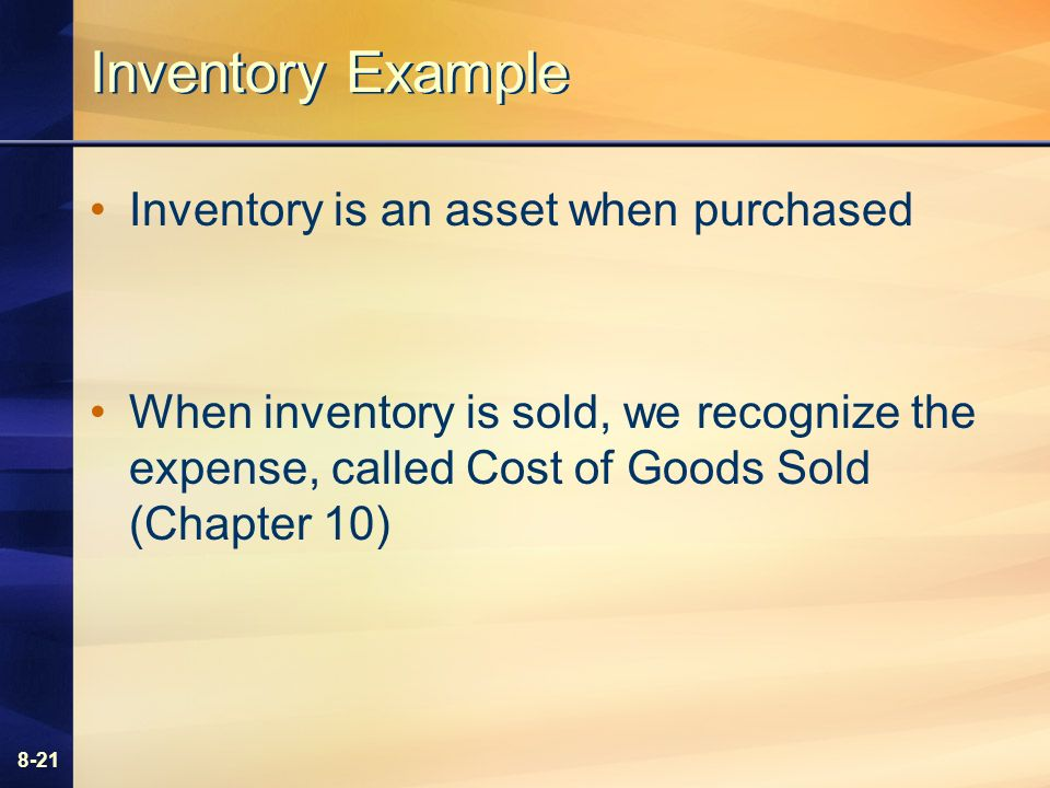 8-21 Inventory Example Inventory is an asset when purchased When inventory is sold, we recognize the expense, called Cost of Goods Sold (Chapter 10)