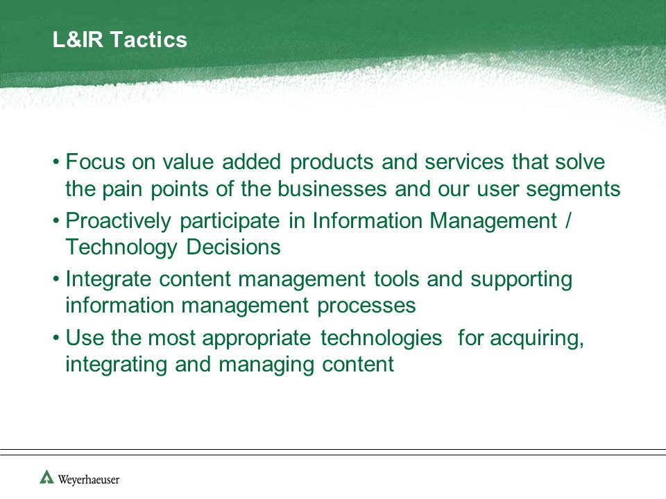 L&IR Tactics Focus on value added products and services that solve the pain points of the businesses and our user segments Proactively participate in Information Management / Technology Decisions Integrate content management tools and supporting information management processes Use the most appropriate technologies for acquiring, integrating and managing content