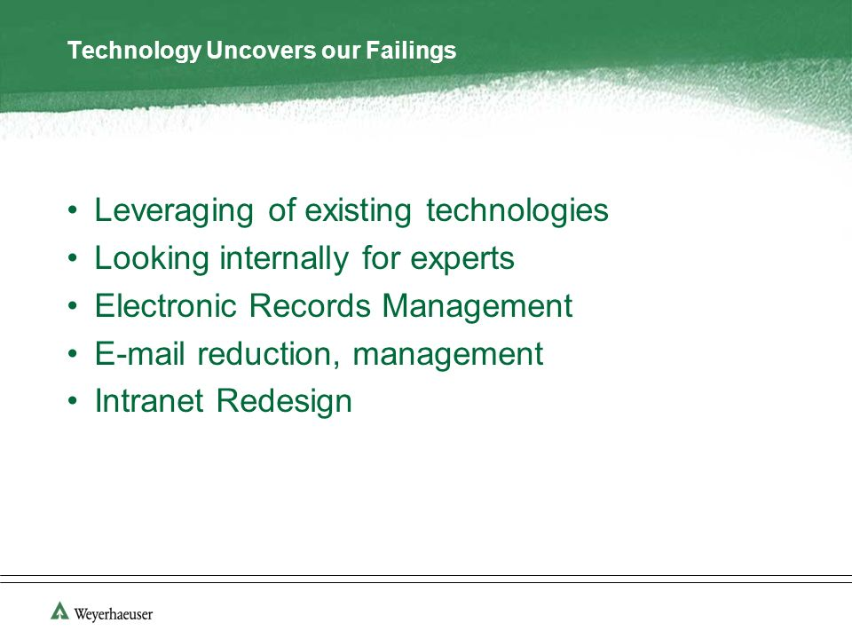 Technology Uncovers our Failings Leveraging of existing technologies Looking internally for experts Electronic Records Management E-mail reduction, management Intranet Redesign