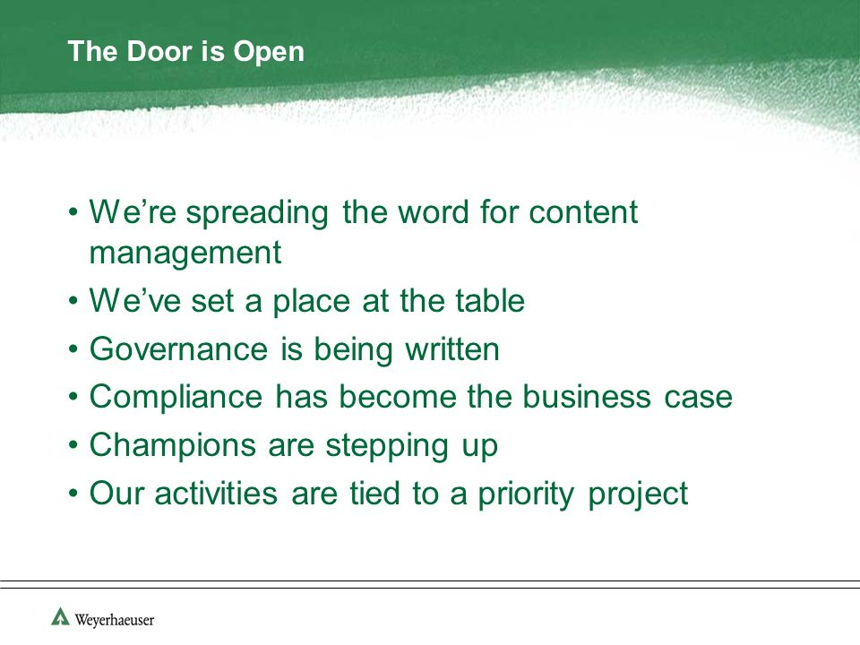 The Door is Open Were spreading the word for content management Weve set a place at the table Governance is being written Compliance has become the business case Champions are stepping up Our activities are tied to a priority project
