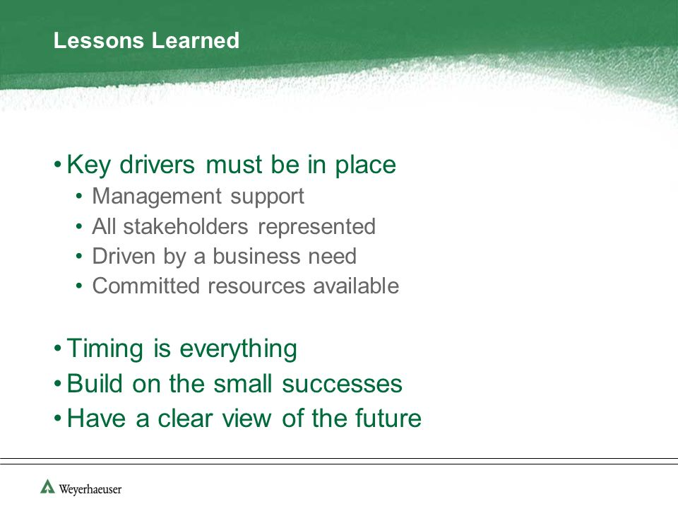 Lessons Learned Key drivers must be in place Management support All stakeholders represented Driven by a business need Committed resources available Timing is everything Build on the small successes Have a clear view of the future