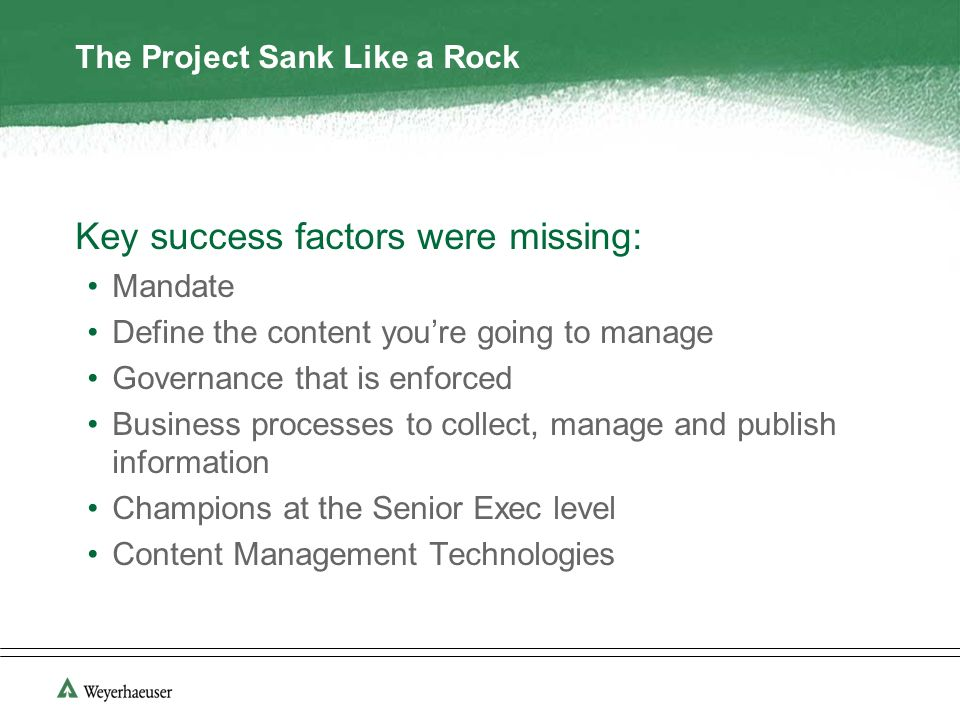 The Project Sank Like a Rock Key success factors were missing: Mandate Define the content youre going to manage Governance that is enforced Business processes to collect, manage and publish information Champions at the Senior Exec level Content Management Technologies
