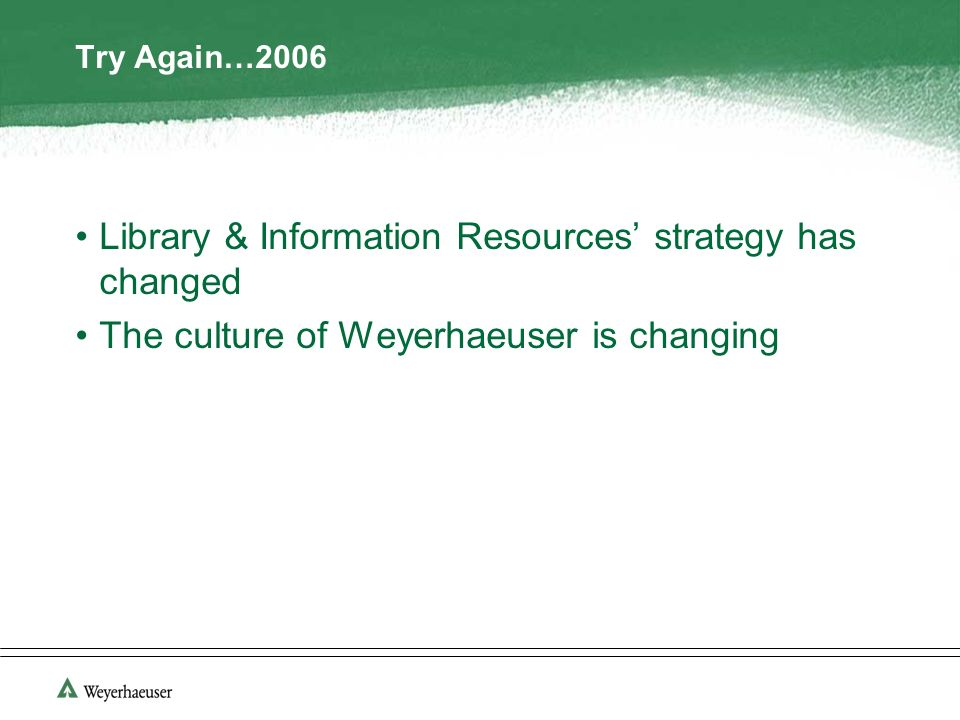 Try Again…2006 Library & Information Resources strategy has changed The culture of Weyerhaeuser is changing