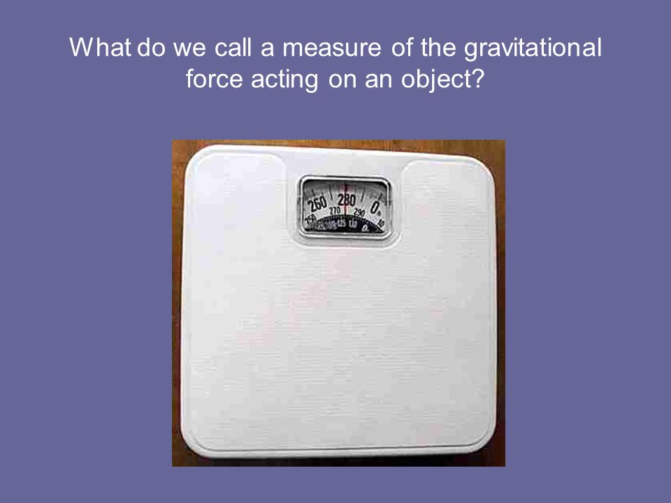 What do we call a measure of the gravitational force acting on an object