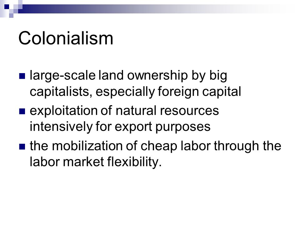 Colonialism large-scale land ownership by big capitalists, especially foreign capital exploitation of natural resources intensively for export purposes the mobilization of cheap labor through the labor market flexibility.