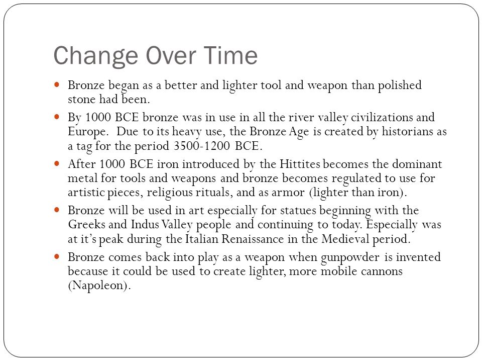 Change Over Time Bronze began as a better and lighter tool and weapon than polished stone had been.