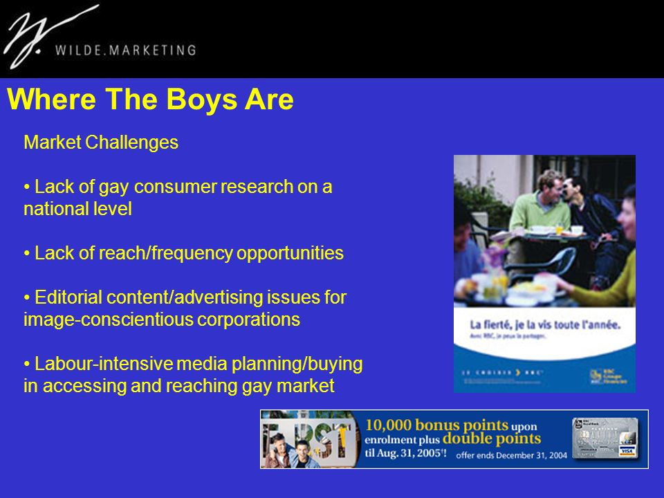 Where The Boys Are Market Challenges Lack of gay consumer research on a national level Lack of reach/frequency opportunities Editorial content/advertising issues for image-conscientious corporations Labour-intensive media planning/buying in accessing and reaching gay market