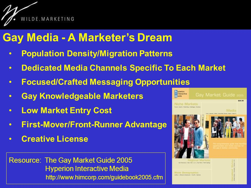 Gay Media - A Marketers Dream Population Density/Migration Patterns Dedicated Media Channels Specific To Each Market Focused/Crafted Messaging Opportunities Gay Knowledgeable Marketers Low Market Entry Cost First-Mover/Front-Runner Advantage Creative License Resource: The Gay Market Guide 2005 Hyperion Interactive Media http://www.himcorp.com/guidebook2005.cfm