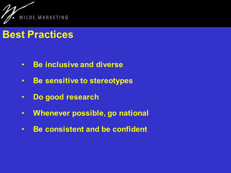 Best Practices Be inclusive and diverse Be sensitive to stereotypes Do good research Whenever possible, go national Be consistent and be confident