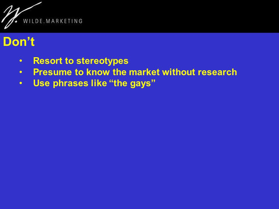 Dont Resort to stereotypes Presume to know the market without research Use phrases like the gays