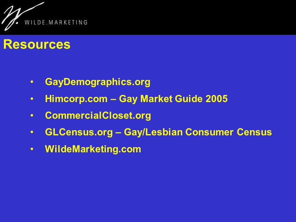 Resources GayDemographics.org Himcorp.com – Gay Market Guide 2005 CommercialCloset.org GLCensus.org – Gay/Lesbian Consumer Census WildeMarketing.com
