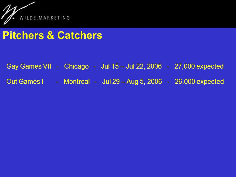 Pitchers & Catchers Gay Games VII - Chicago - Jul 15 – Jul 22, 2006 - 27,000 expected Out Games I - Montreal - Jul 29 – Aug 5, 2006 - 26,000 expected