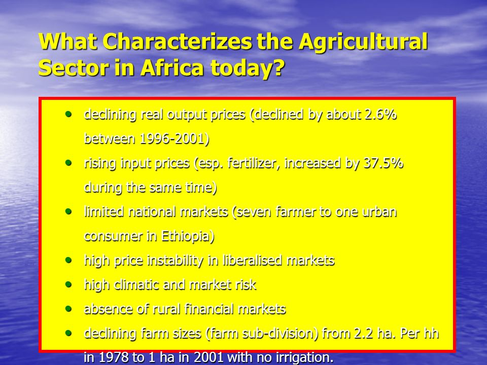 Some points about agriculture in general… Two important characteristics of agriculture as distinct from other industries (Cramer et.al, 2001) Two important characteristics of agriculture as distinct from other industries (Cramer et.al, 2001) First, it is characterized by the cyclical nature of production caused primarily by physical and biological factors First, it is characterized by the cyclical nature of production caused primarily by physical and biological factors Second, the sector faces serious price instability (owing to Engels law and other factors internal and external to the sector) Second, the sector faces serious price instability (owing to Engels law and other factors internal and external to the sector) Therefore, a very risky business Therefore, a very risky business