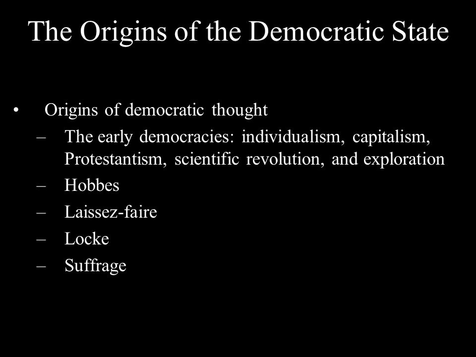 The Origins of the Democratic State Origins of democratic thought –The early democracies: individualism, capitalism, Protestantism, scientific revolution, and exploration –Hobbes –Laissez-faire –Locke –Suffrage