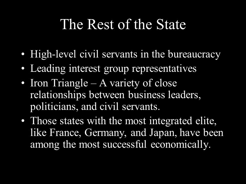 The Rest of the State High-level civil servants in the bureaucracy Leading interest group representatives Iron Triangle – A variety of close relationships between business leaders, politicians, and civil servants.