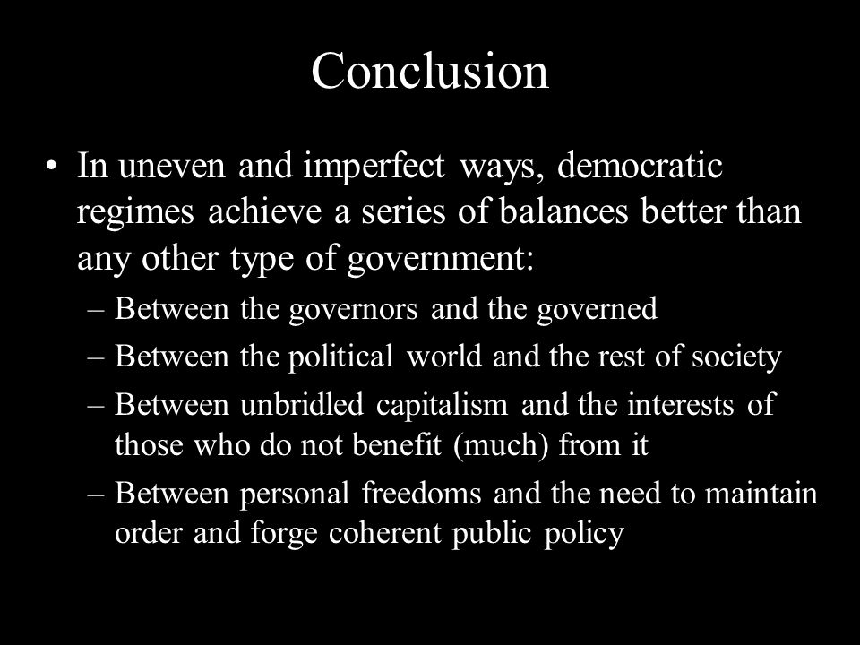 Conclusion In uneven and imperfect ways, democratic regimes achieve a series of balances better than any other type of government: –Between the governors and the governed –Between the political world and the rest of society –Between unbridled capitalism and the interests of those who do not benefit (much) from it –Between personal freedoms and the need to maintain order and forge coherent public policy
