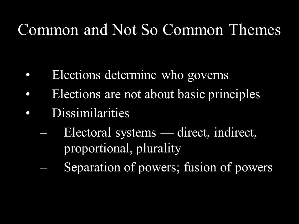 Common and Not So Common Themes Elections determine who governs Elections are not about basic principles Dissimilarities –Electoral systems direct, indirect, proportional, plurality –Separation of powers; fusion of powers