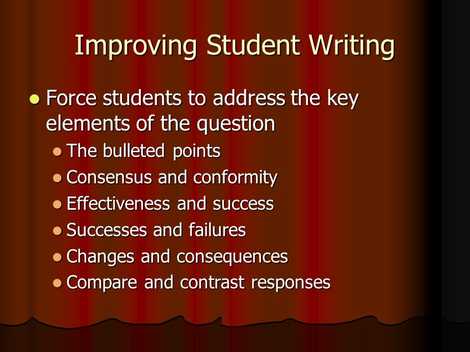 Improving Student Writing Force students to address the key elements of the question The bulleted points Consensus and conformity Effectiveness and success Successes and failures Changes and consequences Compare and contrast responses