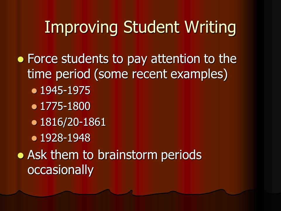 Force students to pay attention to the time period (some recent examples) Force students to pay attention to the time period (some recent examples) 1945-1975 1945-1975 1775-1800 1775-1800 1816/20-1861 1816/20-1861 1928-1948 1928-1948 Ask them to brainstorm periods occasionally Ask them to brainstorm periods occasionally