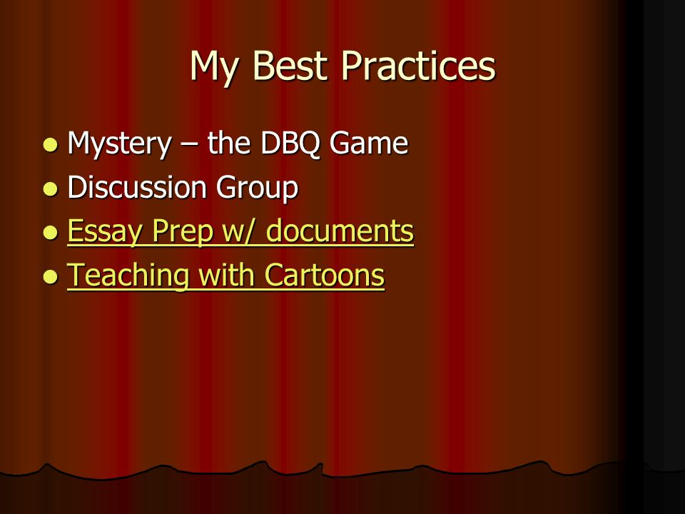 My Best Practices Mystery – the DBQ Game Mystery – the DBQ Game Discussion Group Discussion Group Essay Prep w/ documents Essay Prep w/ documents Essay Prep w/ documents Essay Prep w/ documents Teaching with Cartoons Teaching with Cartoons Teaching with Cartoons Teaching with Cartoons