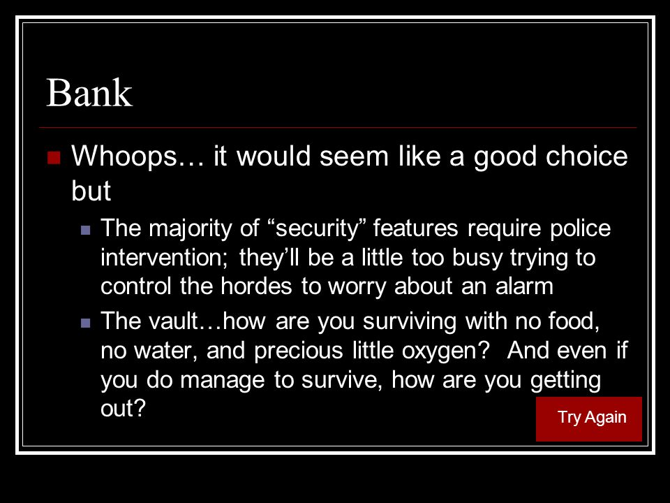Bank Whoops… it would seem like a good choice but The majority of security features require police intervention; theyll be a little too busy trying to control the hordes to worry about an alarm The vault…how are you surviving with no food, no water, and precious little oxygen.