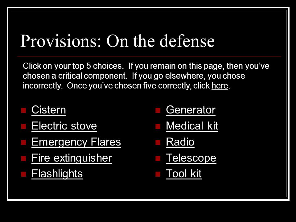 Provisions: On the defense Cistern Electric stove Emergency Flares Fire extinguisher Flashlights Generator Medical kit Medical Radio Telescope Tool kit Click on your top 5 choices.