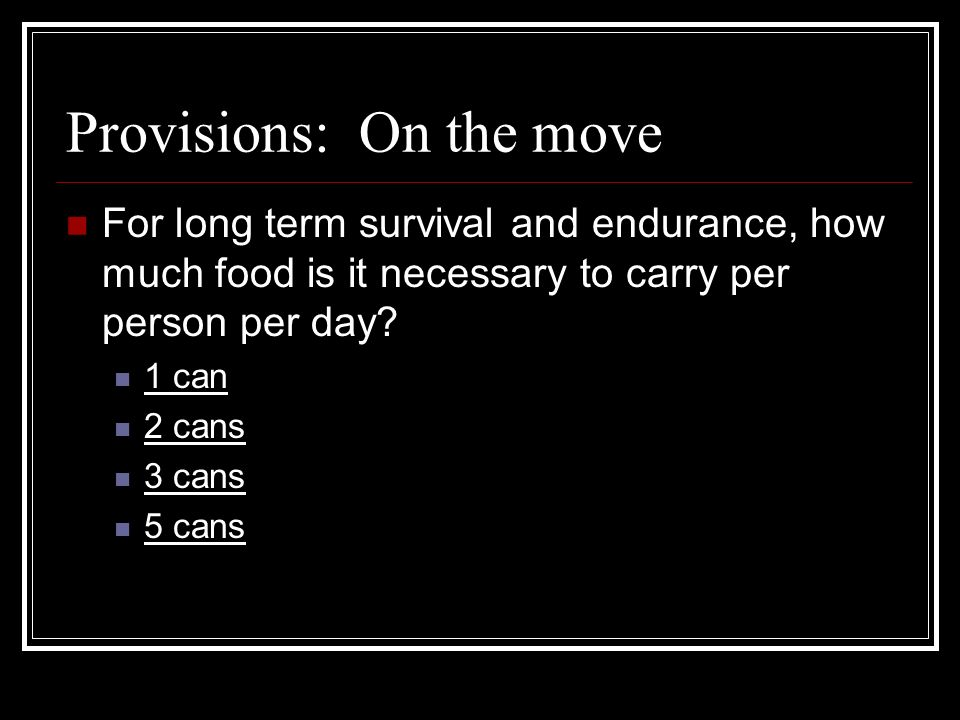 Provisions: On the move For long term survival and endurance, how much food is it necessary to carry per person per day.