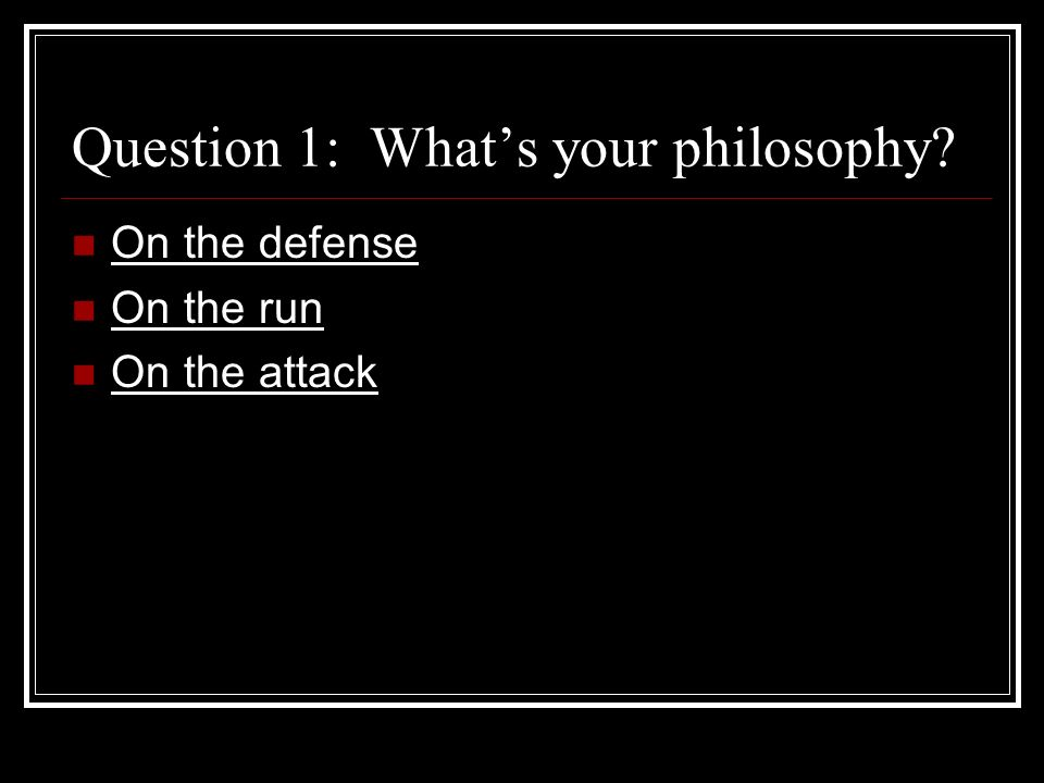 Question 1: Whats your philosophy On the defense On the run On the attack