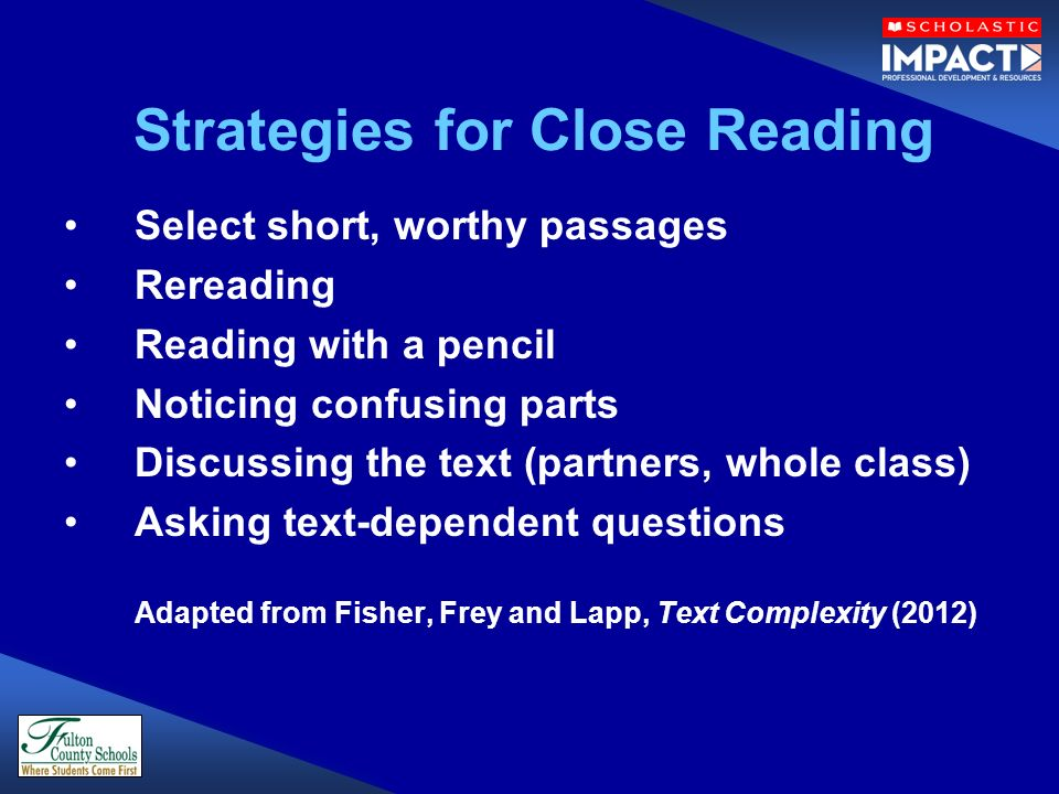 Strategies for Close Reading Select short, worthy passages Rereading Reading with a pencil Noticing confusing parts Discussing the text (partners, whole class) Asking text-dependent questions Adapted from Fisher, Frey and Lapp, Text Complexity (2012)