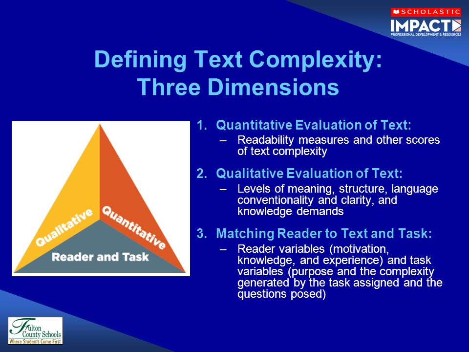 Defining Text Complexity: Three Dimensions 1.Quantitative Evaluation of Text: –Readability measures and other scores of text complexity 2.Qualitative Evaluation of Text: –Levels of meaning, structure, language conventionality and clarity, and knowledge demands 3.Matching Reader to Text and Task: –Reader variables (motivation, knowledge, and experience) and task variables (purpose and the complexity generated by the task assigned and the questions posed)
